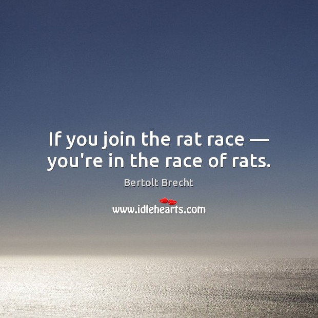 If you join the rat race — you're in the race of rats. Bertolt Brecht Picture Quote