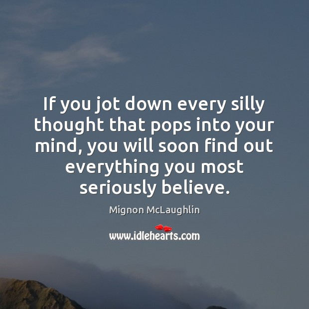 If you jot down every silly thought that pops into your mind, Mignon McLaughlin Picture Quote