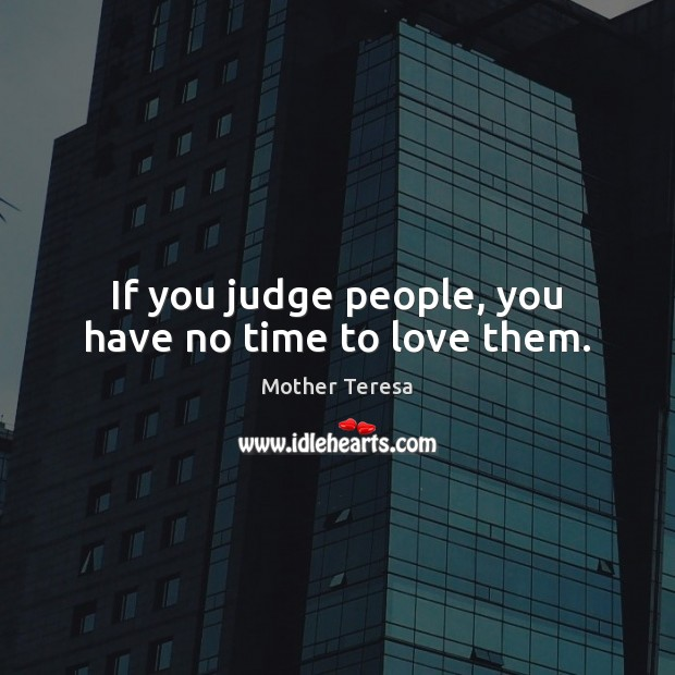 If you judge people, you have no time to love them. Mother Teresa Picture Quote