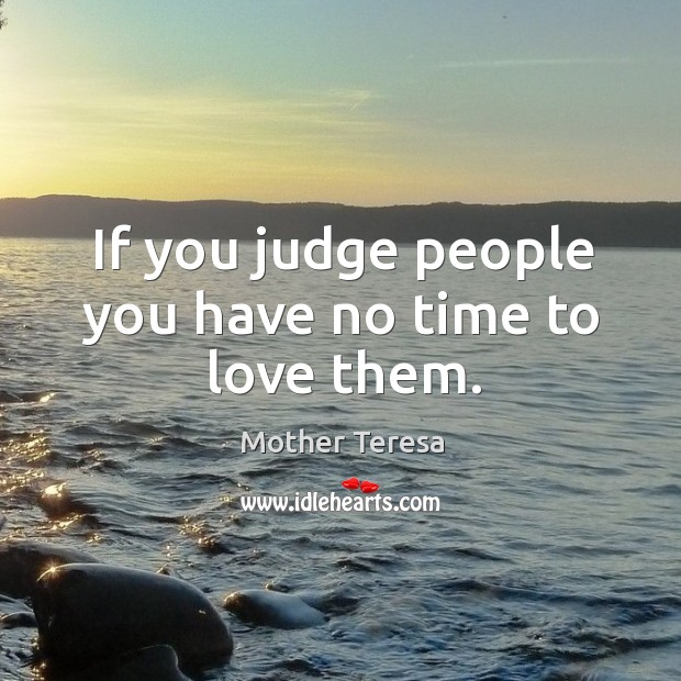 If you judge people you have no time to love them. Image