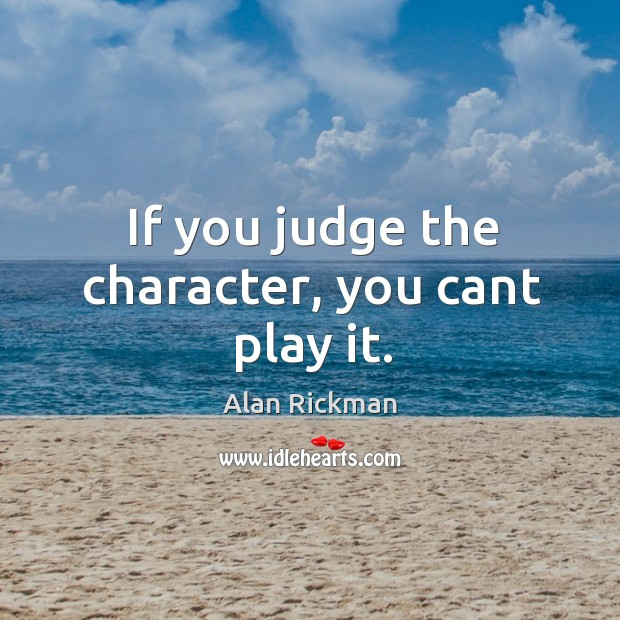 If you judge the character, you cant play it. Alan Rickman Picture Quote