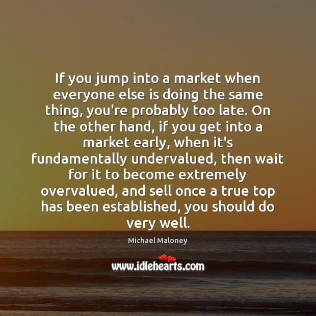 If you jump into a market when everyone else is doing the Image