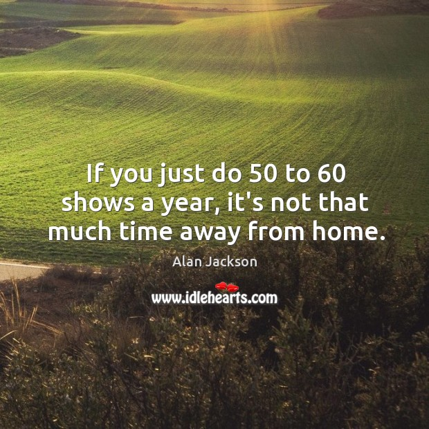 Image, If you just do 50 to 60 shows a year, it's not that much time away from home.