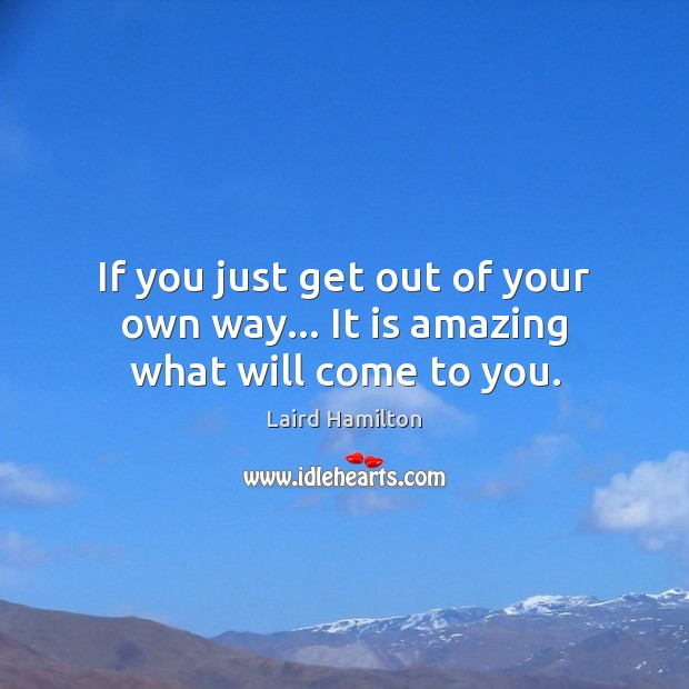 If you just get out of your own way… It is amazing what will come to you. Image