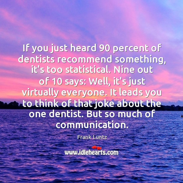 If you just heard 90 percent of dentists recommend something, it's too statistical. Image