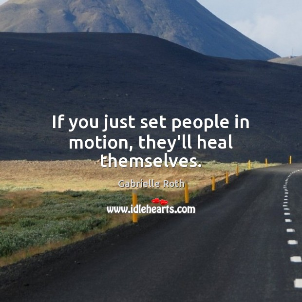 Image, If you just set people in motion, they'll heal themselves.