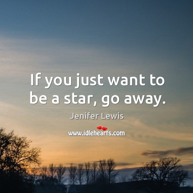 If you just want to be a star, go away. Jenifer Lewis Picture Quote