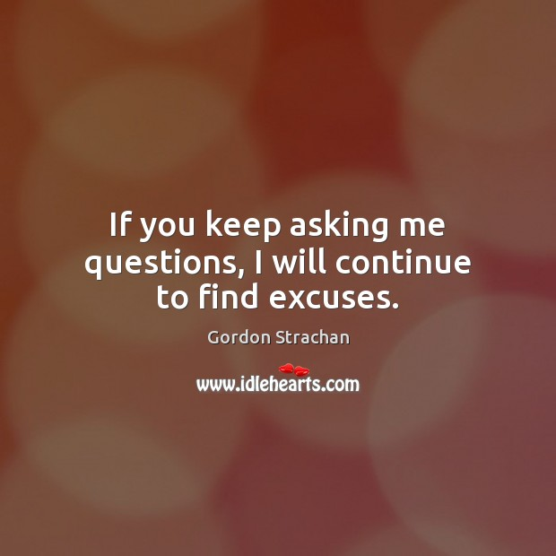 If you keep asking me questions, I will continue to find excuses. Gordon Strachan Picture Quote