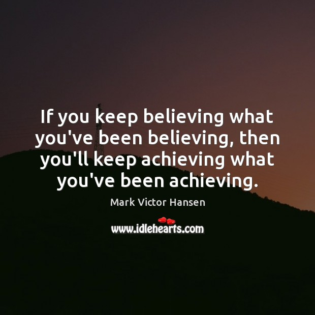 If you keep believing what you've been believing, then you'll keep achieving Image