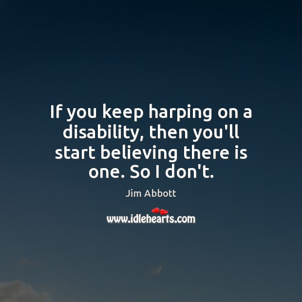 If you keep harping on a disability, then you'll start believing there is one. So I don't. Jim Abbott Picture Quote