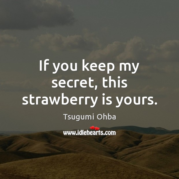 If you keep my secret, this strawberry is yours. Tsugumi Ohba Picture Quote