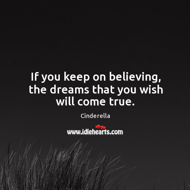 If you keep on believing, the dreams that you wish will come true. Image