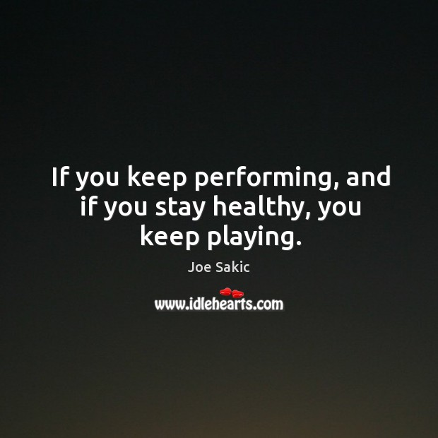 Image, If you keep performing, and if you stay healthy, you keep playing.