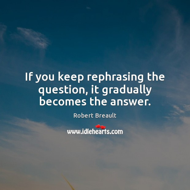 If you keep rephrasing the question, it gradually becomes the answer. Image