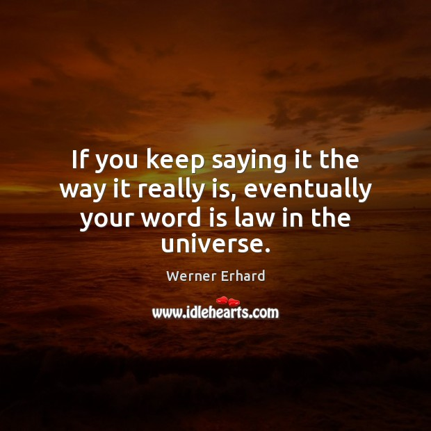 If you keep saying it the way it really is, eventually your word is law in the universe. Werner Erhard Picture Quote