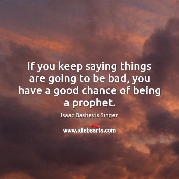 Image, If you keep saying things are going to be bad, you have a good chance of being a prophet.