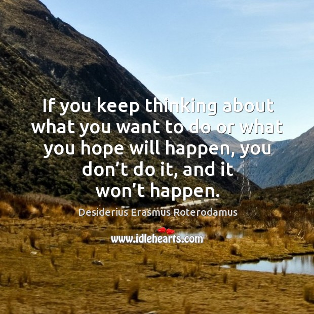 If you keep thinking about what you want to do or what you hope will happen, you don't do it, and it won't happen. Image