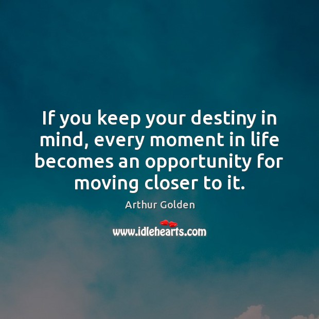 If you keep your destiny in mind, every moment in life becomes Arthur Golden Picture Quote