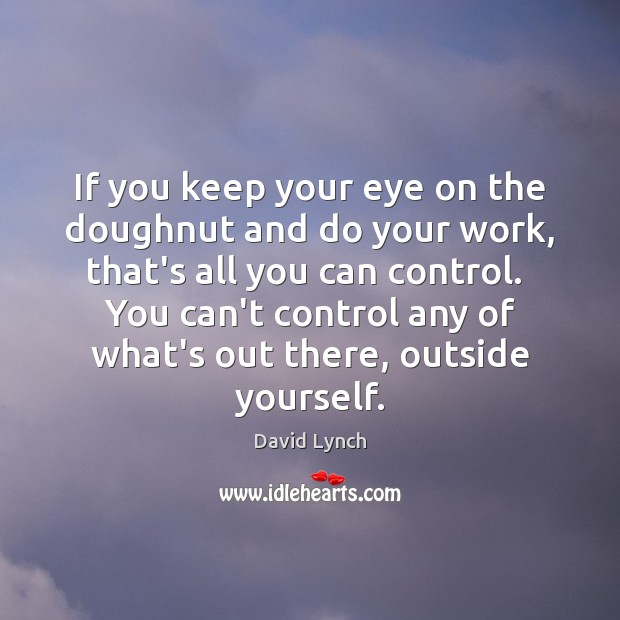 If you keep your eye on the doughnut and do your work, David Lynch Picture Quote