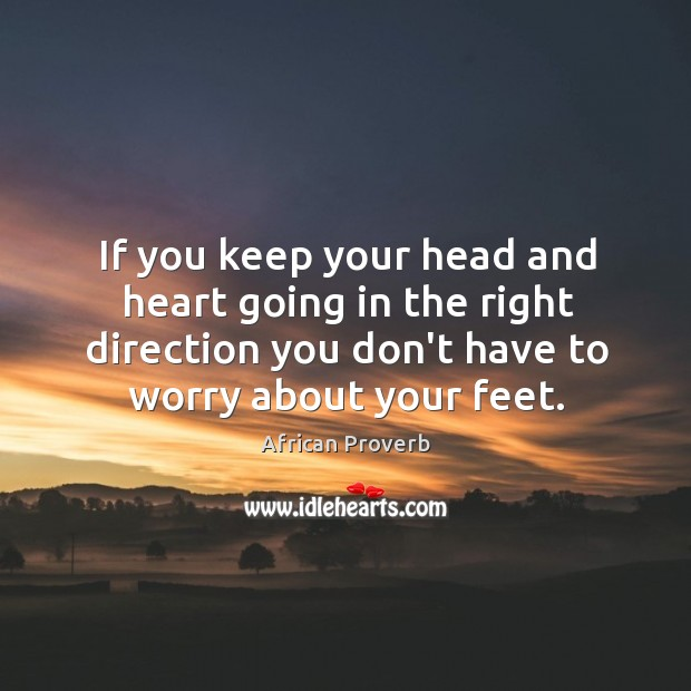 Image, If you keep your head and heart going in the right direction you don't have to worry about your feet.