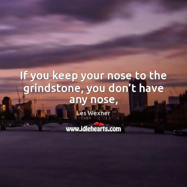 If you keep your nose to the grindstone, you don't have any nose, Image