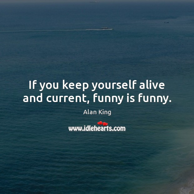 Image, If you keep yourself alive and current, funny is funny.