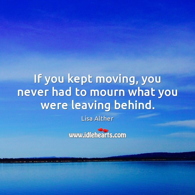 If you kept moving, you never had to mourn what you were leaving behind. Lisa Alther Picture Quote