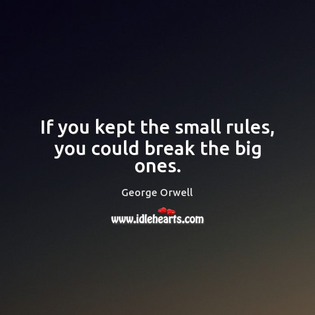 If you kept the small rules, you could break the big ones. Image