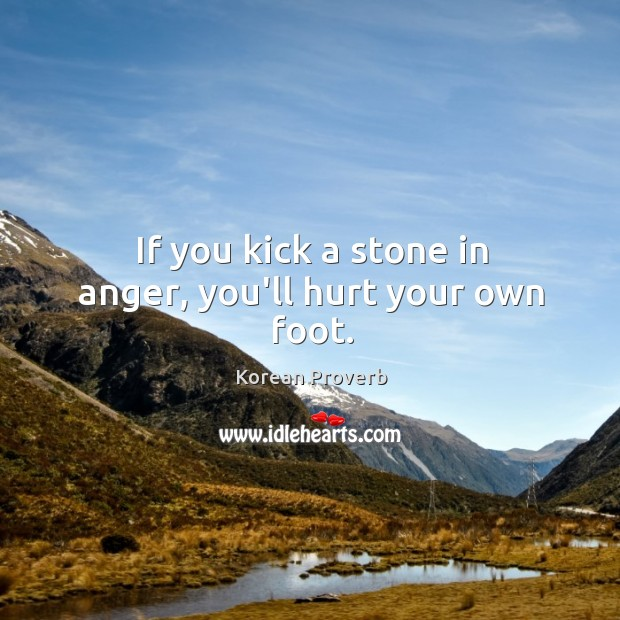 If you kick a stone in anger, you'll hurt your own foot. Korean Proverbs Image