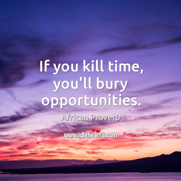 Image, If you kill time, you'll bury opportunities.