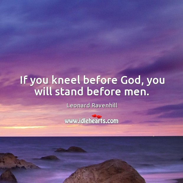 If you kneel before God, you will stand before men. Image