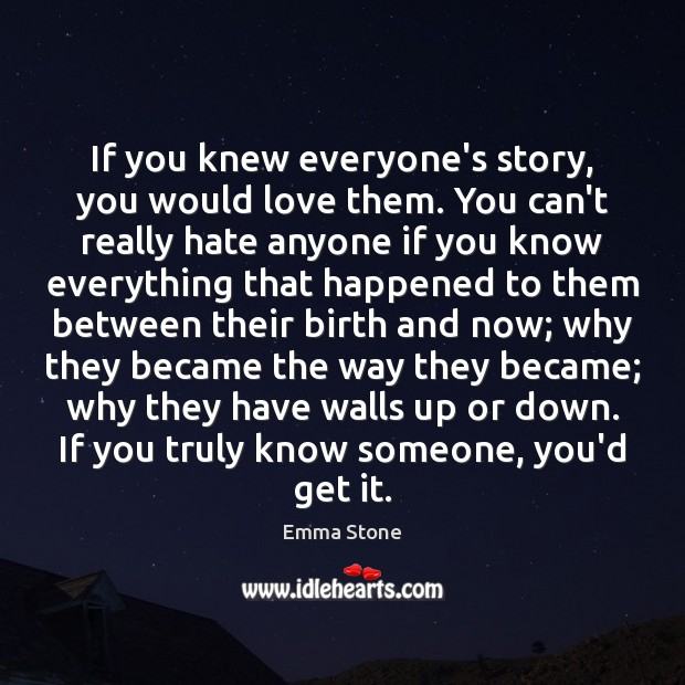 If you knew everyone's story, you would love them. You can't really Emma Stone Picture Quote