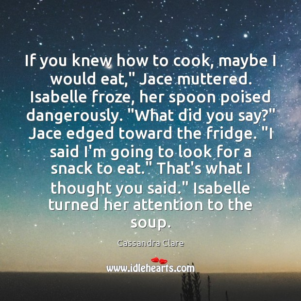 """If you knew how to cook, maybe I would eat,"""" Jace muttered. Cooking Quotes Image"""