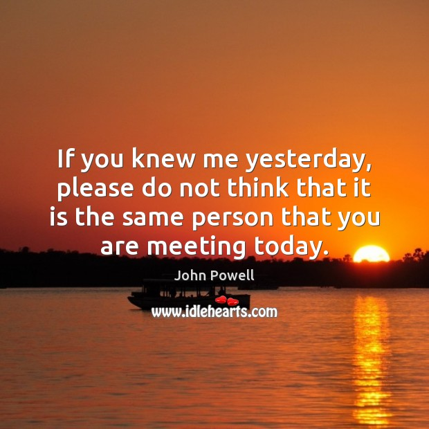 John Powell Picture Quote image saying: If you knew me yesterday, please do not think that it is