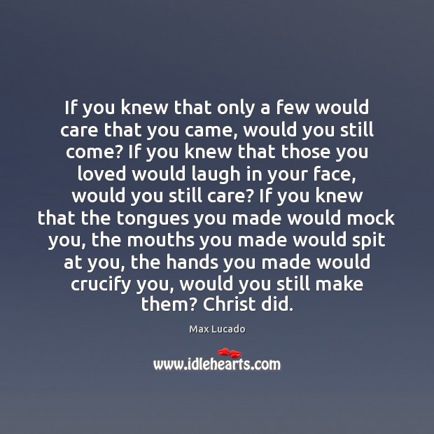 If you knew that only a few would care that you came, Image