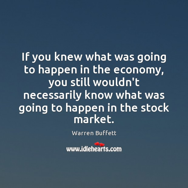 If you knew what was going to happen in the economy, you Warren Buffett Picture Quote
