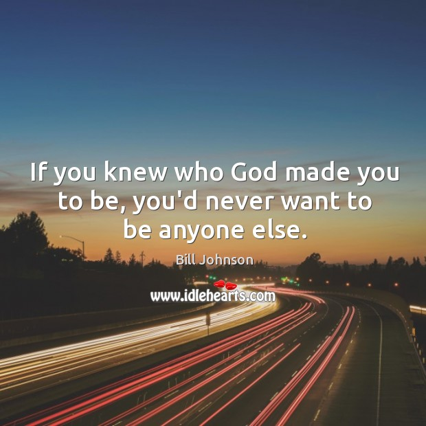 If you knew who God made you to be, you'd never want to be anyone else. Image