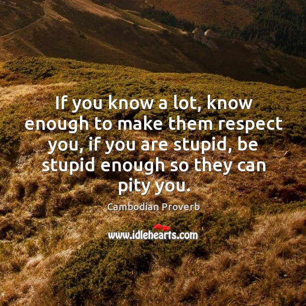 If you know a lot, know enough to make them respect you Cambodian Proverbs Image