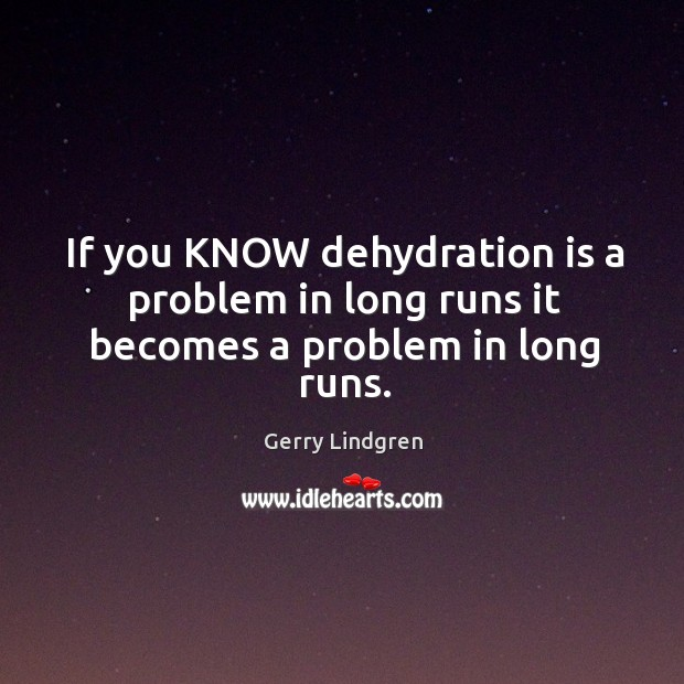 If you KNOW dehydration is a problem in long runs it becomes a problem in long runs. Image
