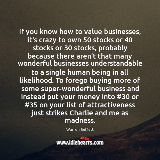 If you know how to value businesses, it's crazy to own 50 stocks Warren Buffett Picture Quote