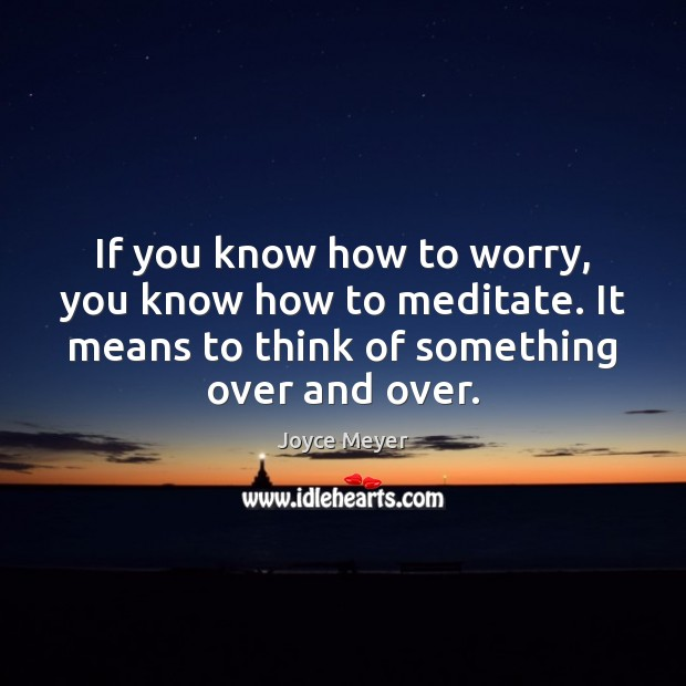 Image, If you know how to worry, you know how to meditate. It