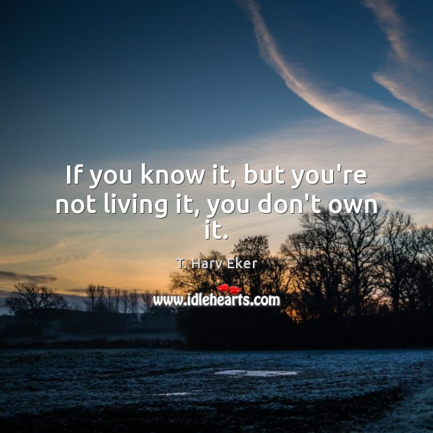 If you know it, but you're not living it, you don't own it. Image