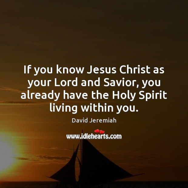 If you know Jesus Christ as your Lord and Savior, you already David Jeremiah Picture Quote