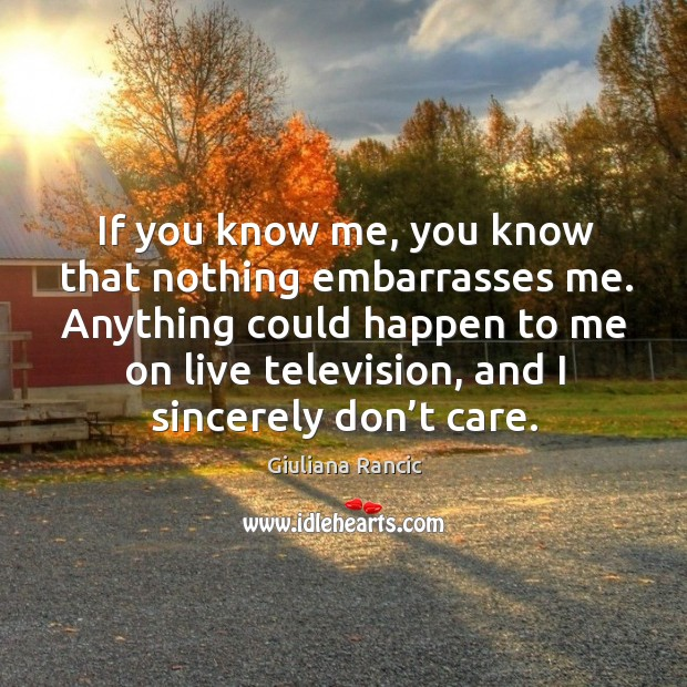 If you know me, you know that nothing embarrasses me. Giuliana Rancic Picture Quote