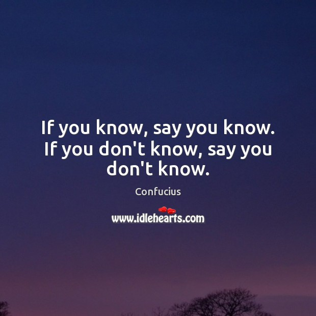 If you know, say you know. If you don't know, say you don't know. Image