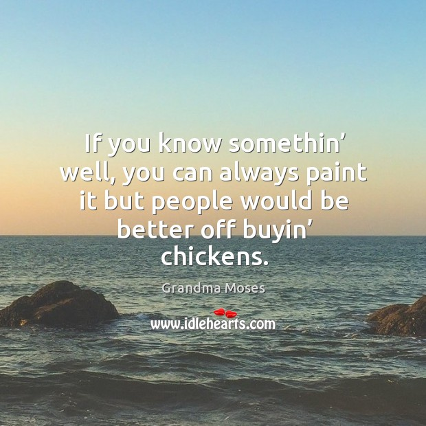 If you know somethin' well, you can always paint it but people would be better off buyin' chickens. Grandma Moses Picture Quote