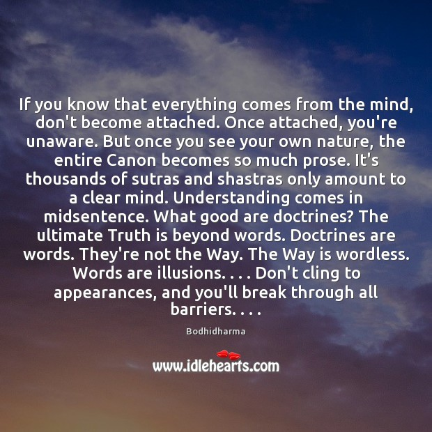 If you know that everything comes from the mind, don't become attached. Bodhidharma Picture Quote