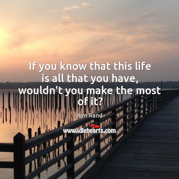 If you know that this life is all that you have, wouldn't you make the most of it? Image