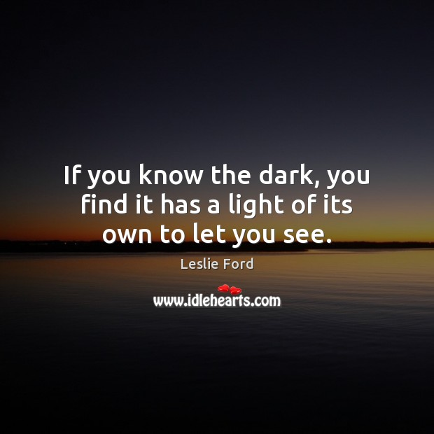If you know the dark, you find it has a light of its own to let you see. Image