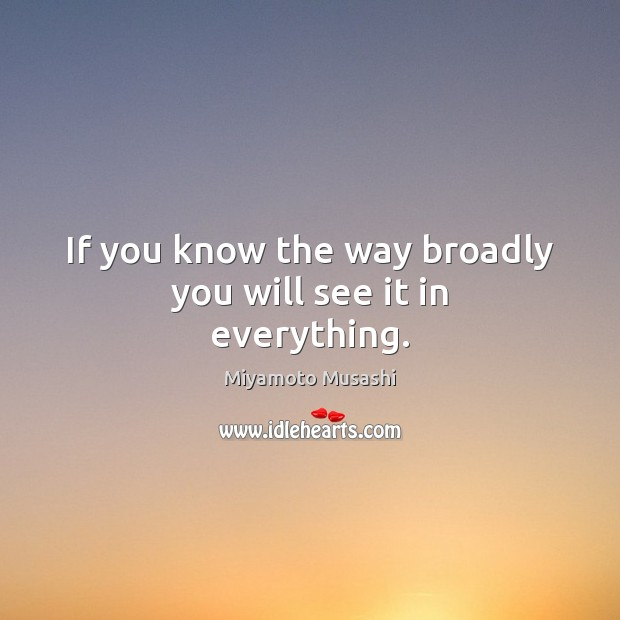 If you know the way broadly you will see it in everything. Miyamoto Musashi Picture Quote